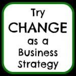 "Sign in handwriting saying, ""Try CHANGE as a Business Strategy"" referencing not maximizing performance/"