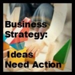 Business Strategy: Ideas Need Action